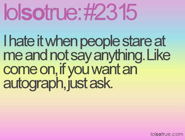 I hate it when people stare at me and not say anything. Like come on, if you want an autograph, just ask. XD