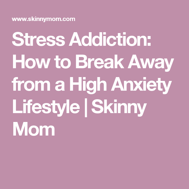 Stress Addiction: How to Break Away from a High Anxiety Lifestyle | Skinny Mom