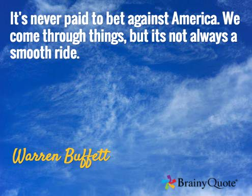 It's never paid to bet against America. We come through things, but its not always a smooth ride. / Warren Buffett