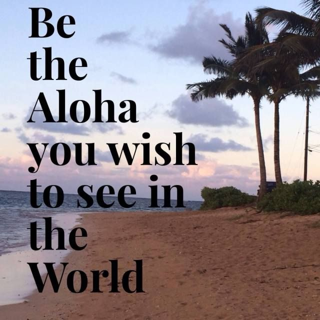 Be the Aloha you wish to see in the World Aloha