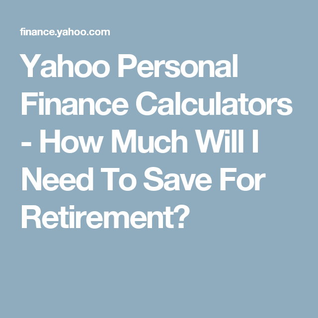 Yahoo Personal Finance Calculators How Much Will I Need To Save