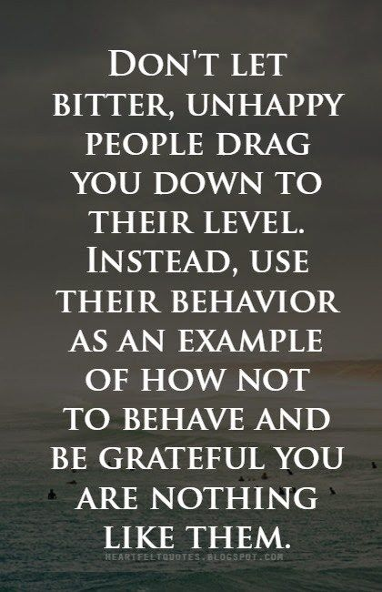Don't let bitter, unhappy people drag you down to their