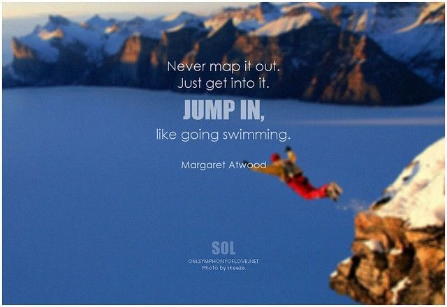 Never map it out. Just get into it. Jump in, like going swimming. - Margaret Atwood #justdoit #quotes #quoteoftheday #inspiration #inspirational #inspirationalquotes #picture #margaretatwood Never map it out. Just get into it. Jump in, like going swimming. - Margaret Atwood #justdoit #quotes #quoteoftheday #inspiration #inspirational #inspirationalquotes #picture #margaretatwood Never map it out. Just get into it. Jump in, like going swimming. - Margaret Atwood #justdoit #quotes #quoteoftheday # #margaretatwood