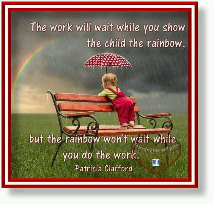 Work will wait while you show the child the rainbow