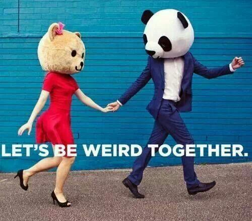 I need someone to be weird with