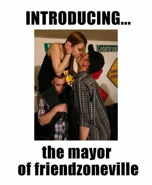 The Mayor Of Friendzone Ville Friendzone Humor Make Me Laugh