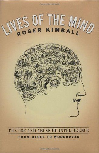 Lives of the Mind: The Use and Abuse of Intelligence from Hegel to Wodehouse by Roger Kimball, http://www.amazon.com/dp/B004BJ1YRY/ref=cm_sw_r_pi_dp_VmKrqb1YRPX3M