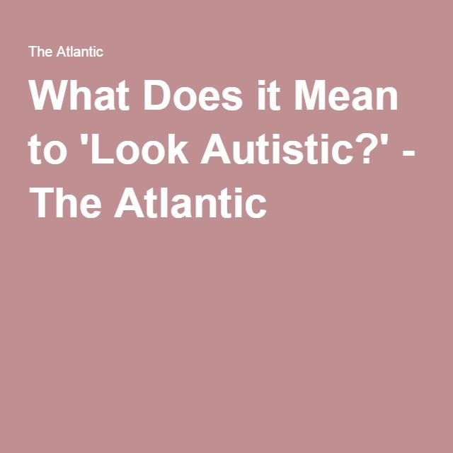 What Does It Mean To Look Autistic >> What Does It Mean To Look Autistic Autism Articles Autism