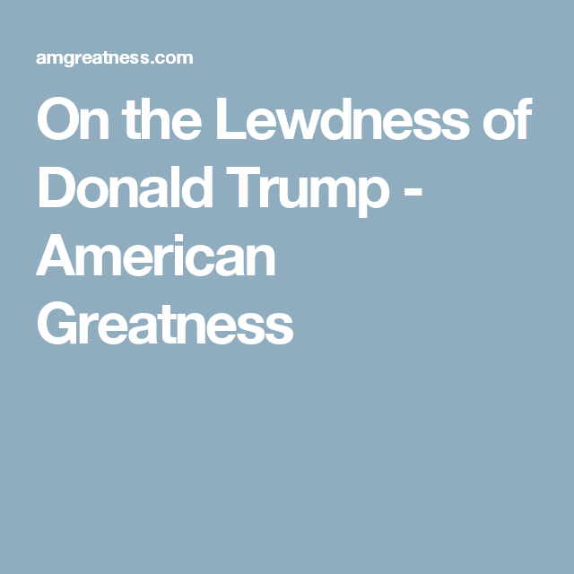 On the Lewdness of Donald Trump - American Greatness