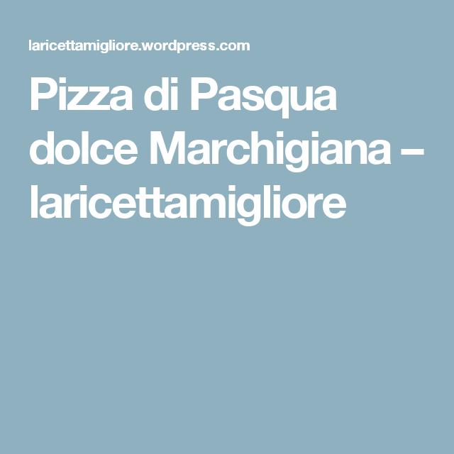 Pizza di Pasqua dolce Marchigiana – laricettamigliore