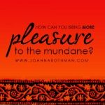 Your Daily Gift: How can you bring more pleasure to the mundane? http://bit.ly/1bse3AA - JoAnnaRothman