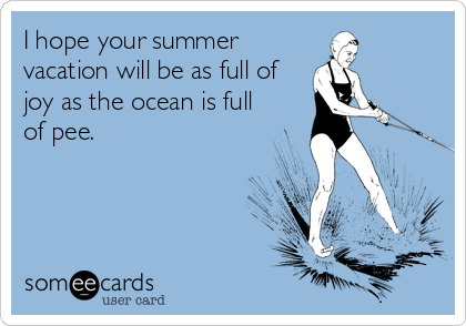 I Hope Your Summer Vacation Will Be As Full Of Joy As The Ocean Is Full Of Pee Holiday Quotes Summer Friendship Ecards Someecards