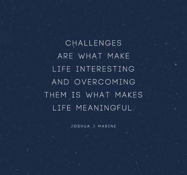 Challenges are what make life interesting and overcoming them is what makes life meaningful   Inspirational Quotes