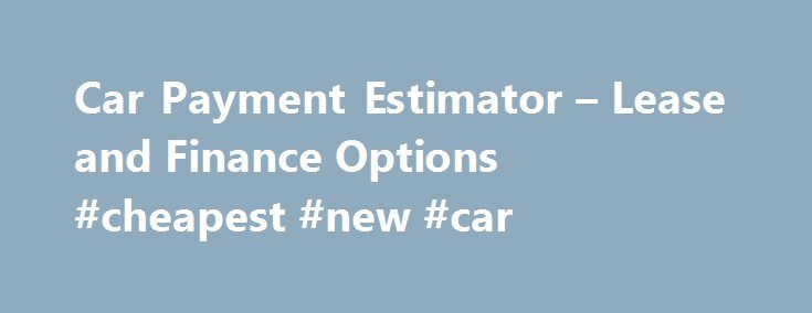 Car Payment Estimator  Lease And Finance Options Cheapest New