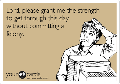 Lord Please Grant Me The Strength To Get Through This Day Without Committing A Felony Work Humor Funny Quotes Ecards Funny