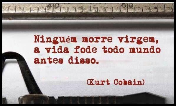 Ninguém morre virgem, a vida fode todo muno antes disso. (Kurt Cobain)