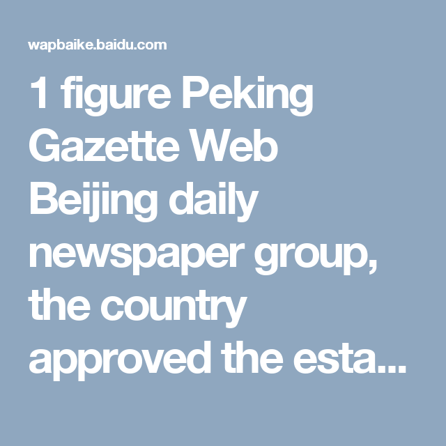 """1 figure Peking Gazette Web Beijing daily newspaper group, the country approved the establishment of newspaper groups, the Group owns seven newspapers three journals and News station """"Beijing News said the network"""". Is Beijing area newspaper's largest newspaper group. """"The Beijing News said the network"""" established officially registered on January 1, 1997, is the Peking Gazette group, with its rich news resources, put together the Beijing News Web site. Web sites rely on group of newspapers…"""
