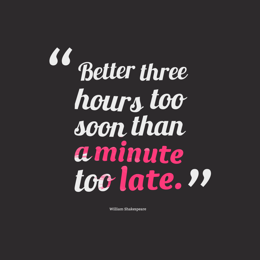 Better Three Hours Too Soon Than A Minute Too Late. By
