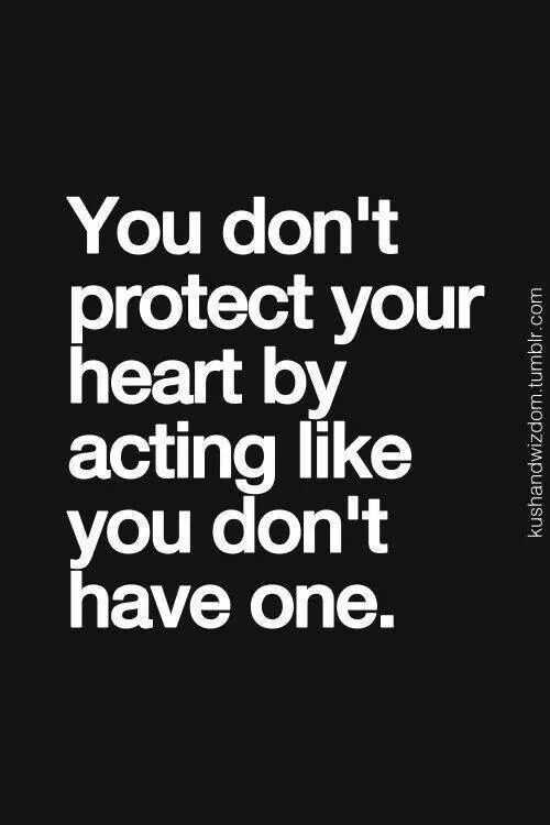 You don`t protect your heart by acting like you don`t have one