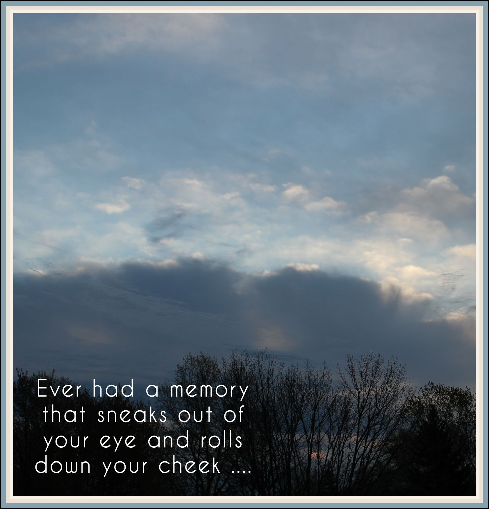 Sad I Miss You Quotes For Friends: Ever Had A Memory That Sneaks Out Of Your Eye And Rolls