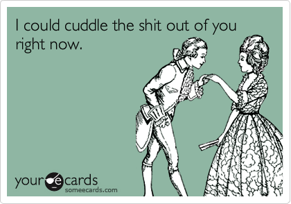 I could cuddle the shit out of you right now.