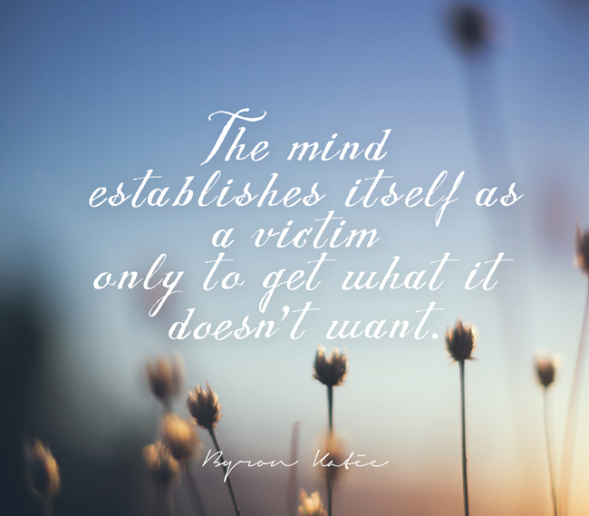 The mind establishes itself as a victim only to get what it doesn't want - read the blog for The Work of Byron Katie for more quotes and inspiration.