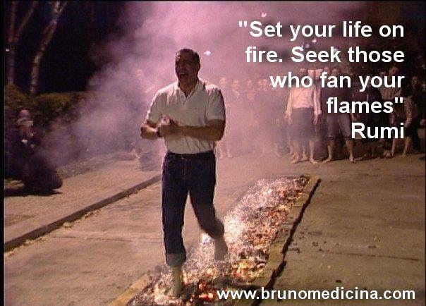 Set your life on fire. Seek those who fan your flames - Rumi  www.brunomedicina.com  #hypercoaching #coaching #hyperliving  #training #seminar #selling #leadership