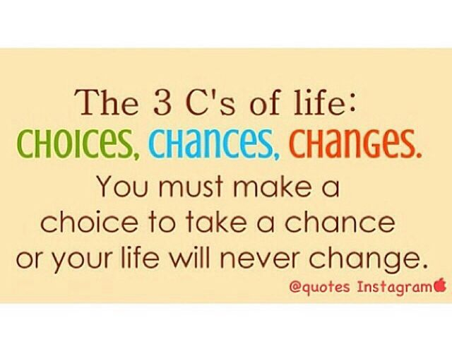 The 3 'C's' Choices, Chances and Changes.... Quote Good
