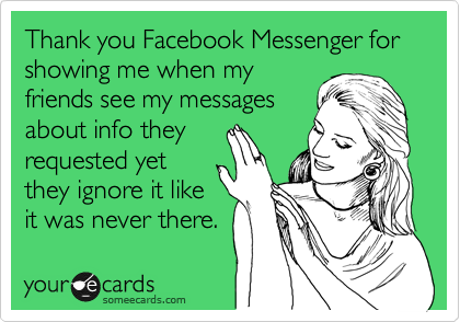 Thank You Facebook Messenger For Showing Me When My Friends See My Messages About Info They Requested Yet They Ignore It Like It Was Never There Messenger Quote Ignore Me Quotes