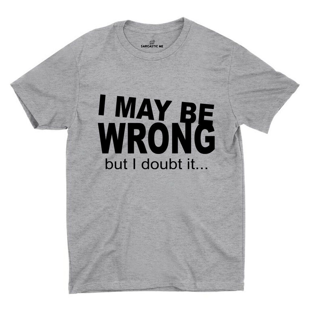 I May Be Wrong but I Doubt It Ladies T Shirt Unisex Funny Joke