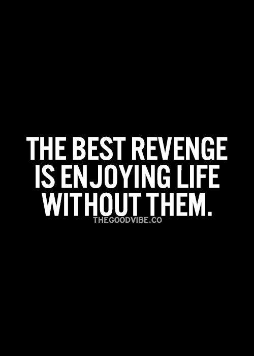 The best revenge is enjoying life without them.