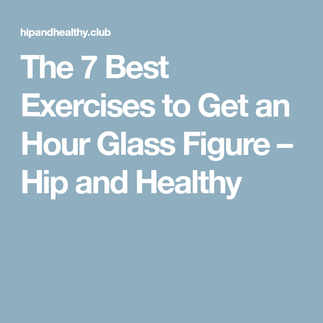 1ed506e6d3934 The 7 Best Exercises to Get an Hour Glass Figure – Hip and Healthy ...