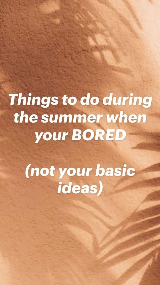 Things to do during the summer when your bored(not your basic ideas)