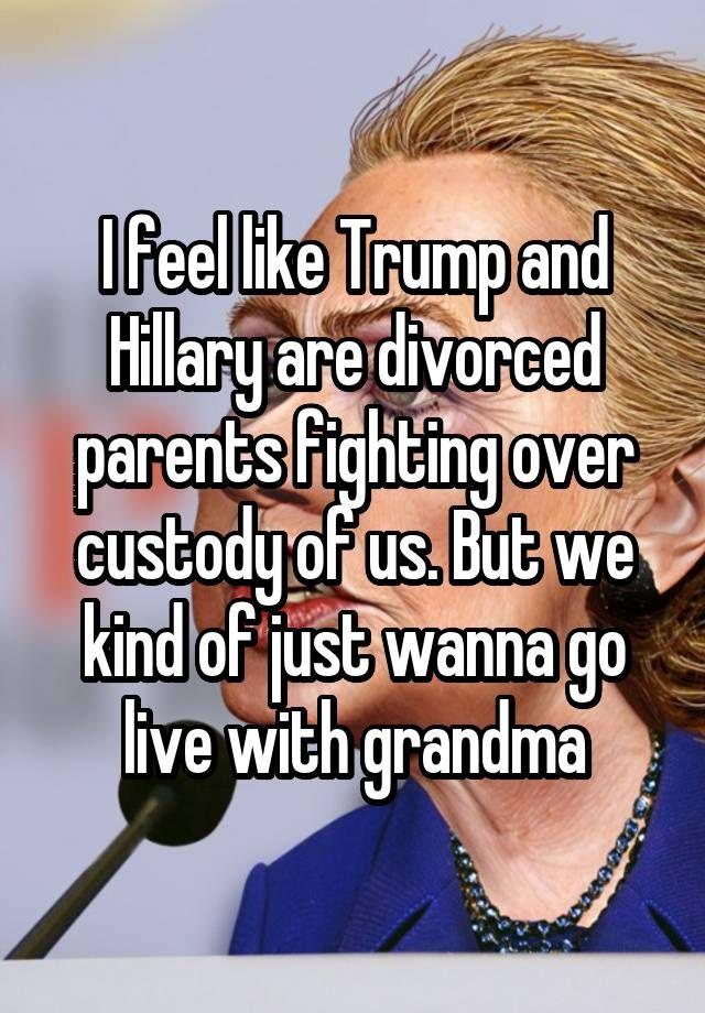 I Feel Like Trump And Hillary Are Divorced Parents Fighting Over Custody Of Us But We Kind Of Just Wanna Go Li Medmenneskelighed Sjove Billeder Sjov