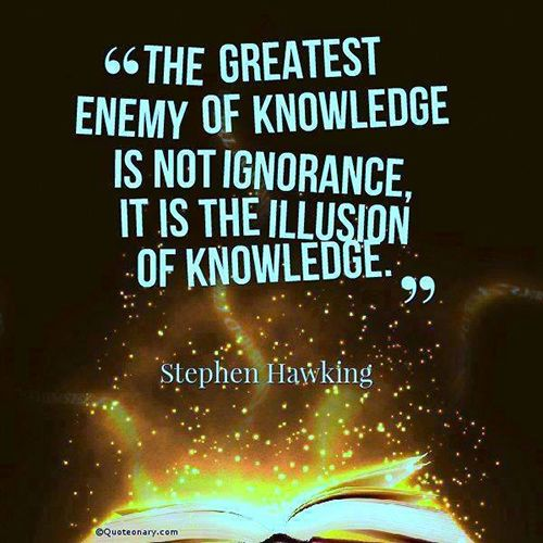 The greatest enemy of knowledge is not ignorance, it is the the illusion of knowledge. - Stephen Hawking