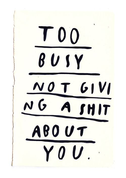 too busy not giving a shit about you.
