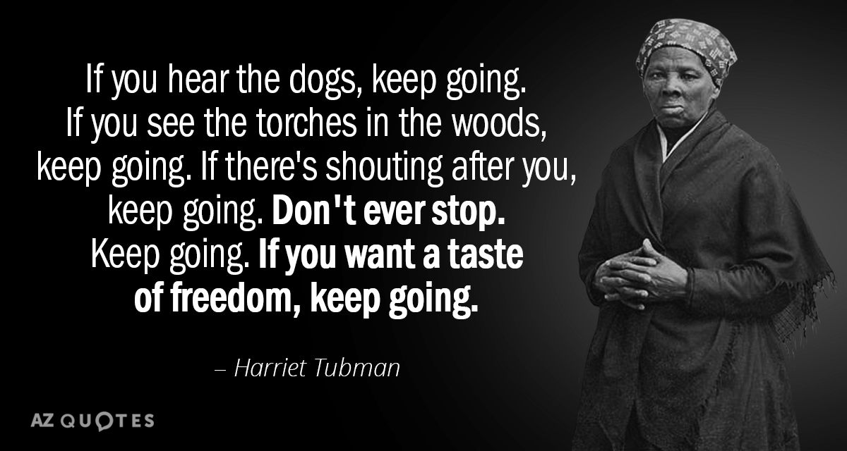 Harriet Tubman quote: If you hear the dogs, keep going. If ...