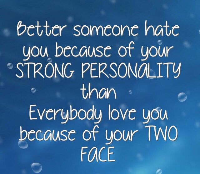 Better someone hate you because of your strong personality