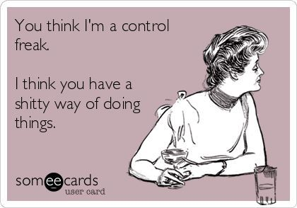 You think I'm a control freak. I think you have a shitty way of doing things.