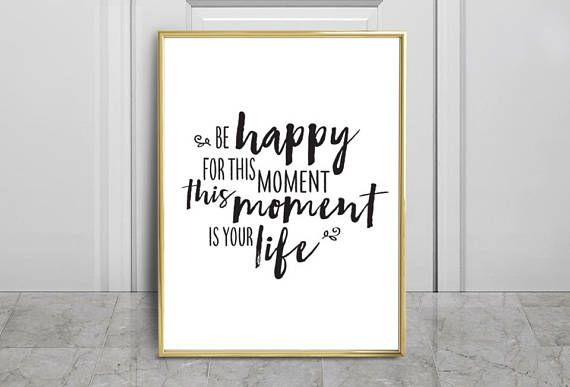 Be Happy For This Moment, This Moment Is Your Life   Digital Download Art    Typography Wall Art   Printable Download, Quote Wall Art