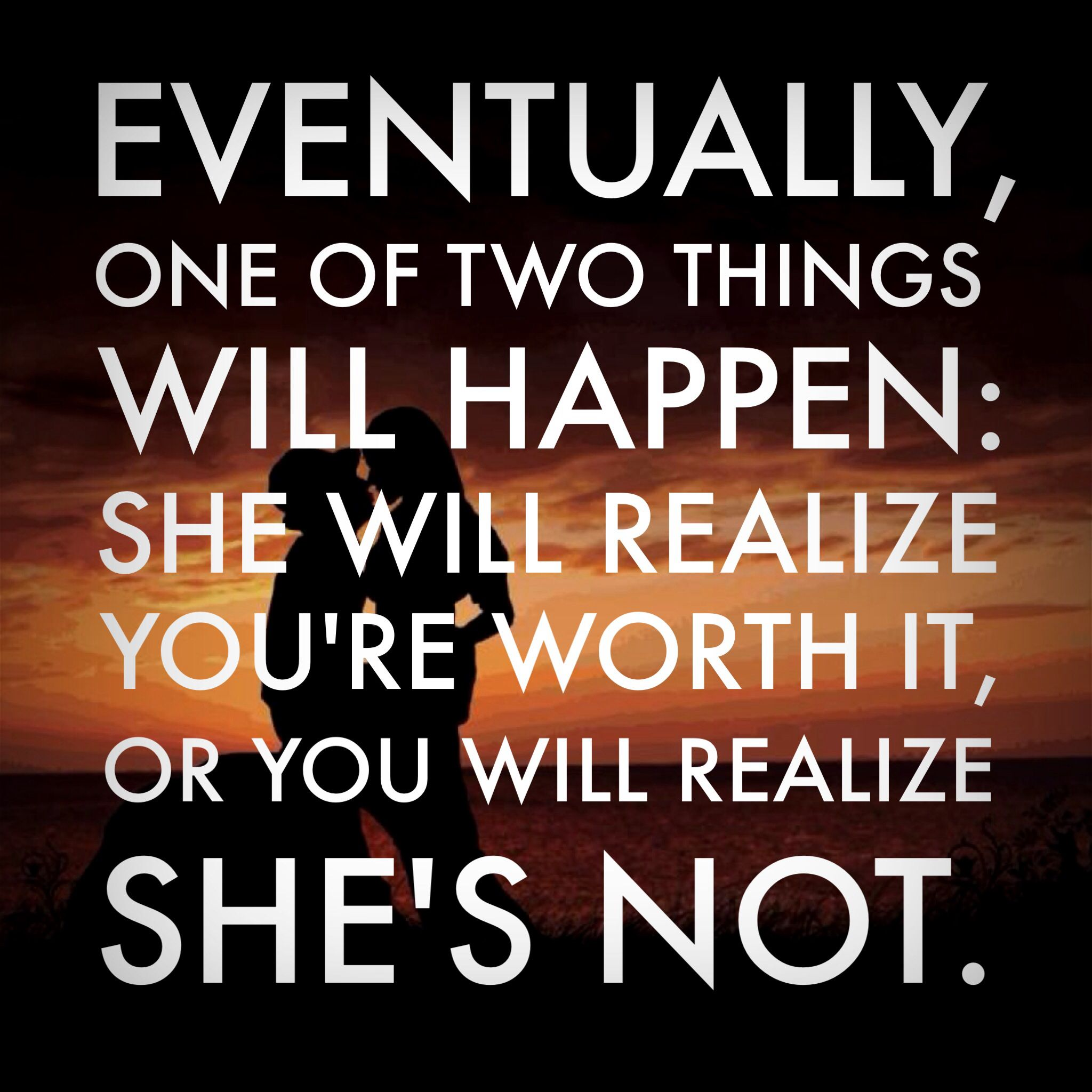 Eventually One Of Two Things Will Happen She Will Realize You Re Worth It Or You Will Realize She S Not Words Of Wisdom Life Quotes Words