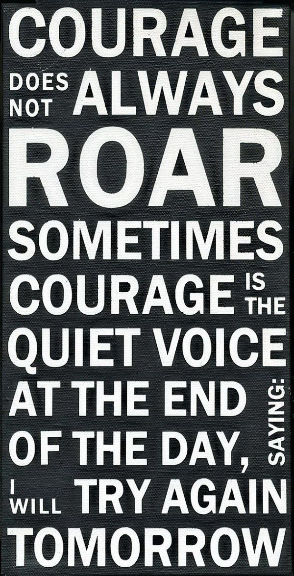 Courage Does Not Always Roar, Sometimes Courage Is The Quiet Voice At The  End Of The Day Saying: I Will Try Again Tomorrow!