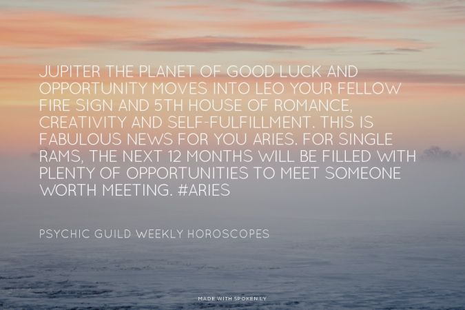 Jupiter the planet of good luck and opportunity moves into Leo your fellow fire sign and 5th house of romance, creativity and self-fulfillment. This is fabulous news for you Aries. For single Rams, the next 12 months will be filled with plenty of opportunities to meet someone worth meeting. #Aries - Psychic Guild Weekly Horoscopes