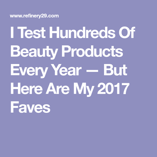 323105e103d I Test Hundreds Of Beauty Products Every Year — But Here Are My 2017 Faves