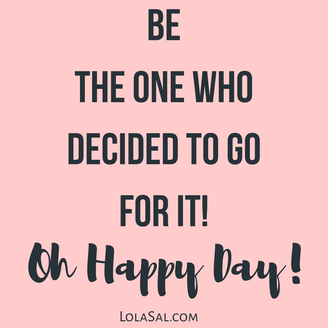 Be the one who decided to go for it oh happy day