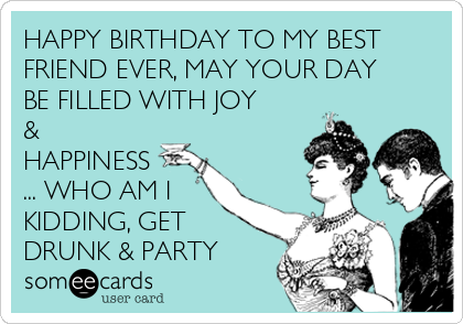 HAPPY BIRTHDAY TO MY BEST FRIEND EVER MAY YOUR DAY BE FILLED WITH JOY HAPPINESS WHO AM I KIDDING GET DRUNK PARTY