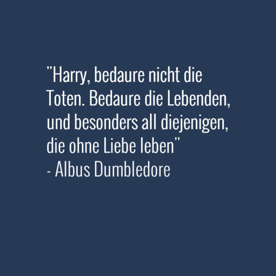 Harry Bedaure Nicht Die Toten Bedaure Die Lebenden Und Besonders All Diejenigen Die Ohne Liebe Leben Al Dumbledore Zitate Hp Zitate Harry Potter Zitate
