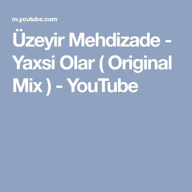 Uzeyir Mehdizade Yaxsi Olar Original Mix Youtube Sarkilar Gencler Konserler