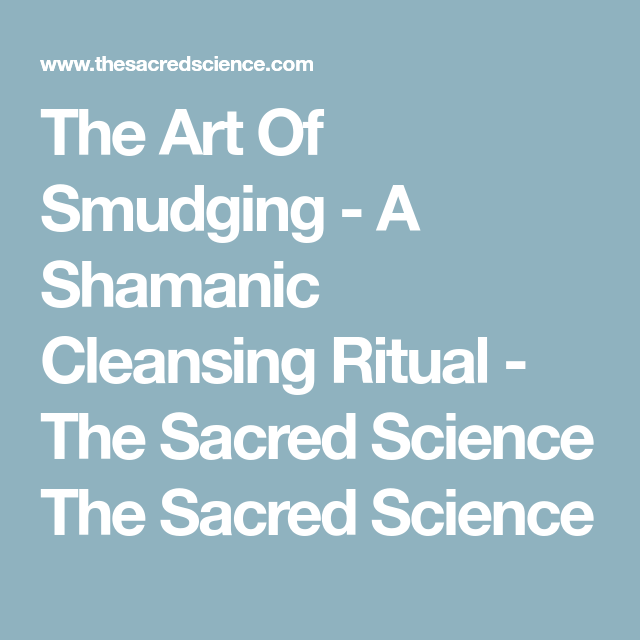 The Art Of Smudging - A Shamanic Cleansing Ritual - The