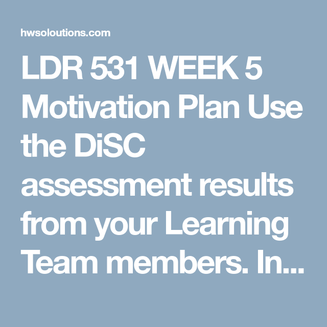 LDR 531 WEEK 5 Motivation Plan Use the DiSC assessment results from ...